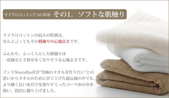マイクロコットンの最大の特徴は、           なんともいってもその肌触りの心地良さです。         ふんわり、ふっくらとした肌触りは           一度触ると手放せなくなりそうな心地よさです。            インドSharadha社が「究極のタオルを作りたい」との           思いからタオルのために育て上げた超長綿の中でも、           より細く長い糸だけを選りすぐったコーマ糸のみを           使い、贅沢に織り上げました。